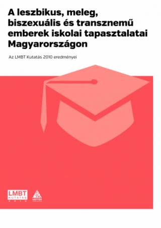 A leszbikus, meleg, biszexuális és transznemű emberek iskolai tapasztalatai Magyarországon. Az LMBT Kutatás 2010 eredményei
